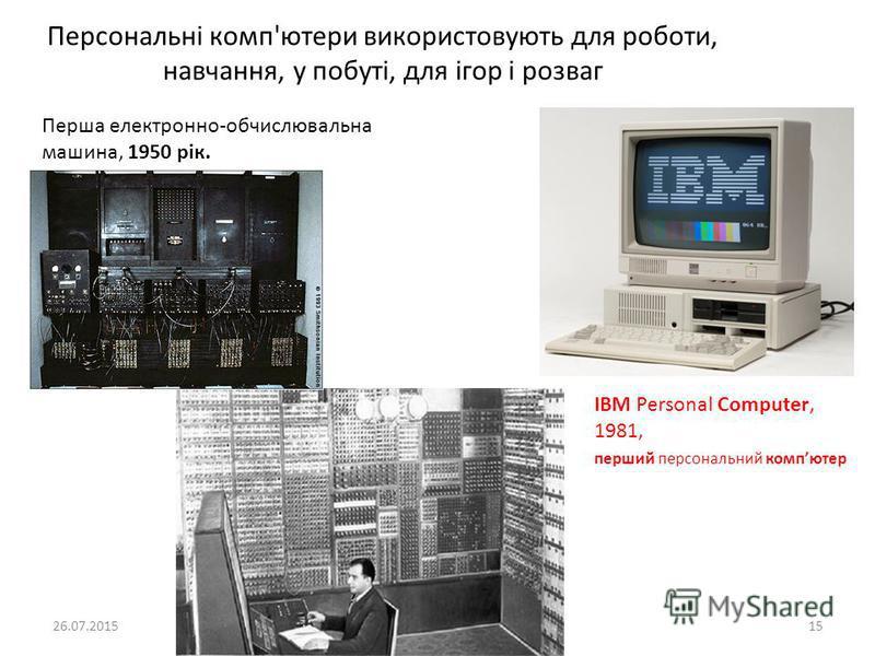 Персональні комп'ютери використовують для роботи, навчання, у побуті, для ігор і розваг 26.07.2015 Робота Кравчук Г.Т., СЗШ 8 м.Хмельницького 15 IBM Personal Computer, 1981, перший персональний компютер Перша електронно-обчислювальна машина, 1950 рік