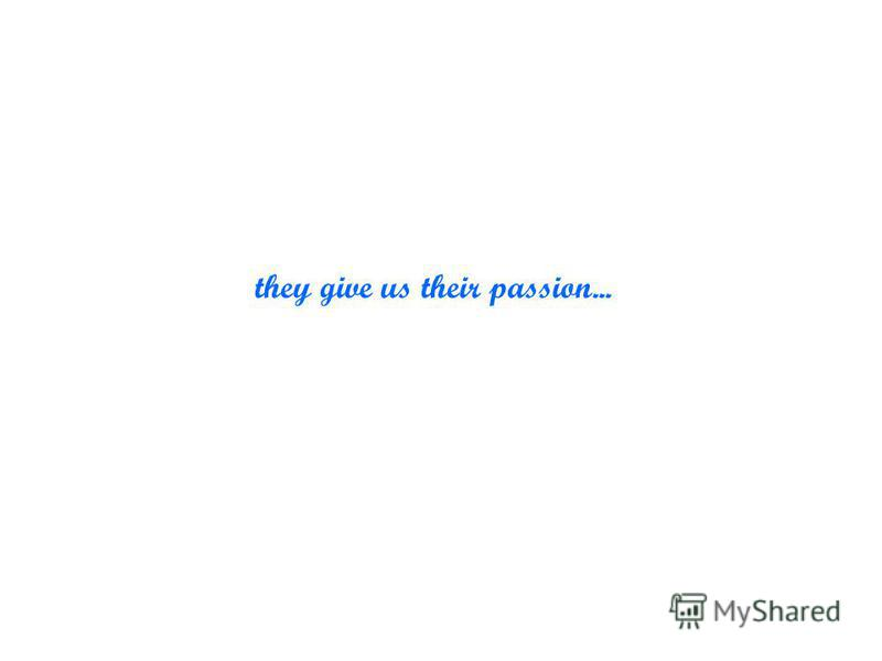 they give us their passion...