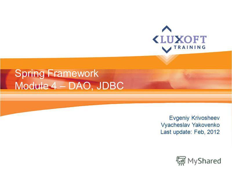 Evgeniy Krivosheev Vyacheslav Yakovenko Last update: Feb, 2012 Spring Framework Module 4 – DAO, JDBC