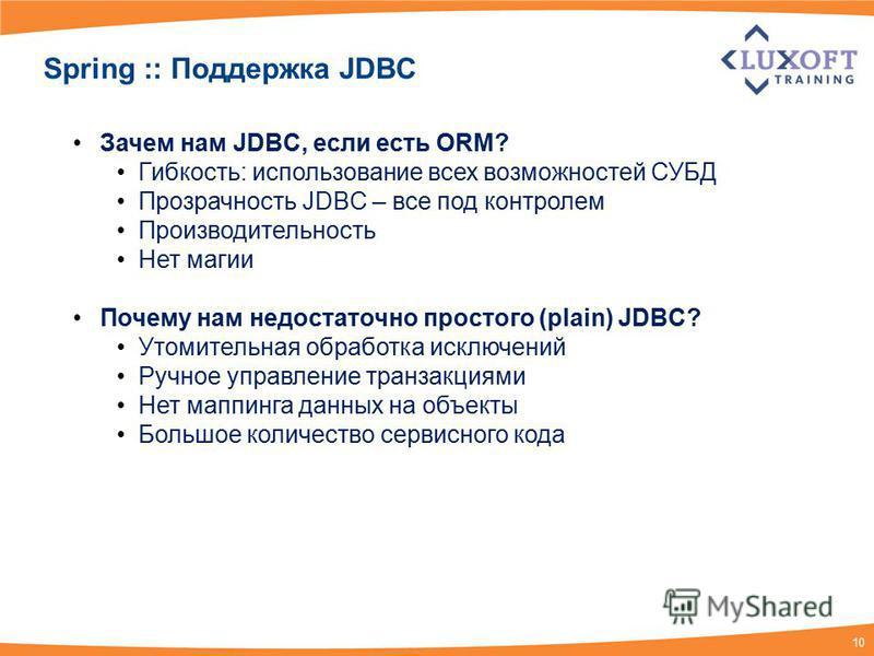 10 Spring :: Поддержка JDBC Зачем нам JDBC, если есть ORM? Гибкость: использование всех возможностей СУБД Прозрачность JDBC – все под контролем Производительность Нет магии Почему нам недостаточно простого (plain) JDBC? Утомительная обработка исключе
