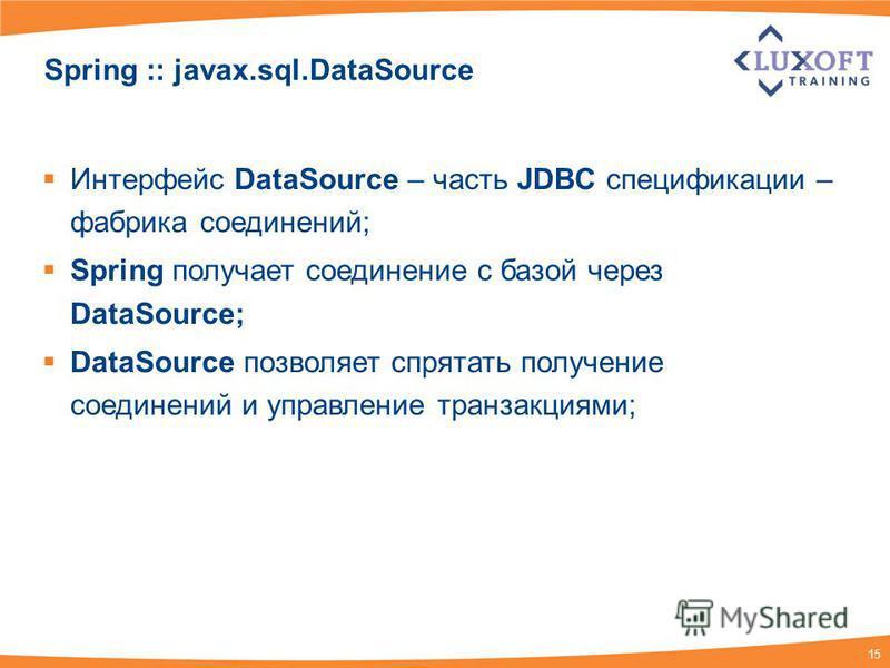 15 Spring :: javax.sql.DataSource Интерфейс DataSource – часть JDBC спецификации – фабрика соединений; Spring получает соединение с базой через DataSource; DataSource позволяет спрятать получение соединений и управление транзакциями;