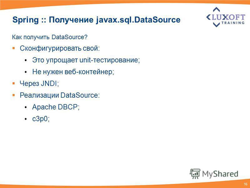 16 Spring :: Получение javax.sql.DataSource Как получить DataSource? Сконфигурировать свой: Это упрощает unit-тестирование; Не нужен веб-контейнер; Через JNDI; Реализации DataSource: Apache DBCP; c3p0;