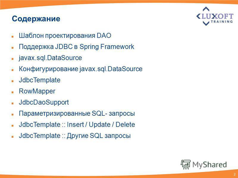 2 Содержание Шаблон проектирования DAO Поддержка JDBC в Spring Framework javax.sql.DataSource Конфигурирование javax.sql.DataSource JdbcTemplate RowMapper JdbcDaoSupport Параметризированные SQL- запросы JdbcTemplate :: Insert / Update / Delete JdbcTe