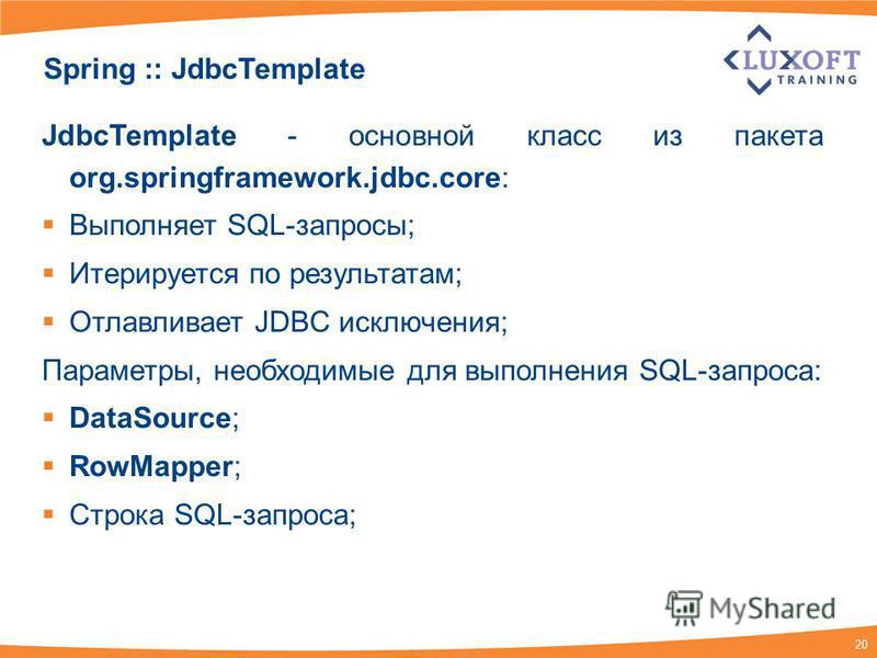 20 Spring :: JdbcTemplate JdbcTemplate - основной класс из пакета org.springframework.jdbc.core: Выполняет SQL-запросы; Итерируется по результатам; Отлавливает JDBC исключения; Параметры, необходимые для выполнения SQL-запроса: DataSource; RowMapper;