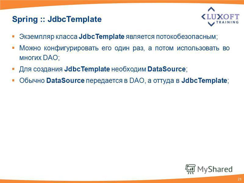 21 Spring :: JdbcTemplate Экземпляр класса JdbcTemplate является потокобезопасным; Можно конфигурировать его один раз, а потом использовать во многих DAO; Для создания JdbcTemplate необходим DataSource; Обычно DataSource передается в DAO, а оттуда в