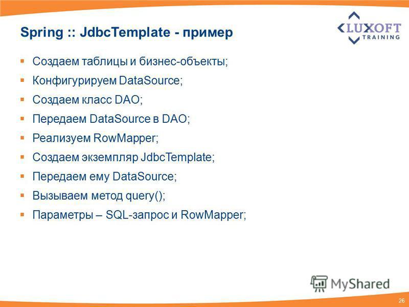 26 Spring :: JdbcTemplate - пример Создаем таблицы и бизнес-объекты; Конфигурируем DataSource; Создаем класс DAO; Передаем DataSource в DAO; Реализуем RowMapper; Создаем экземпляр JdbcTemplate; Передаем ему DataSource; Вызываем метод query(); Парамет