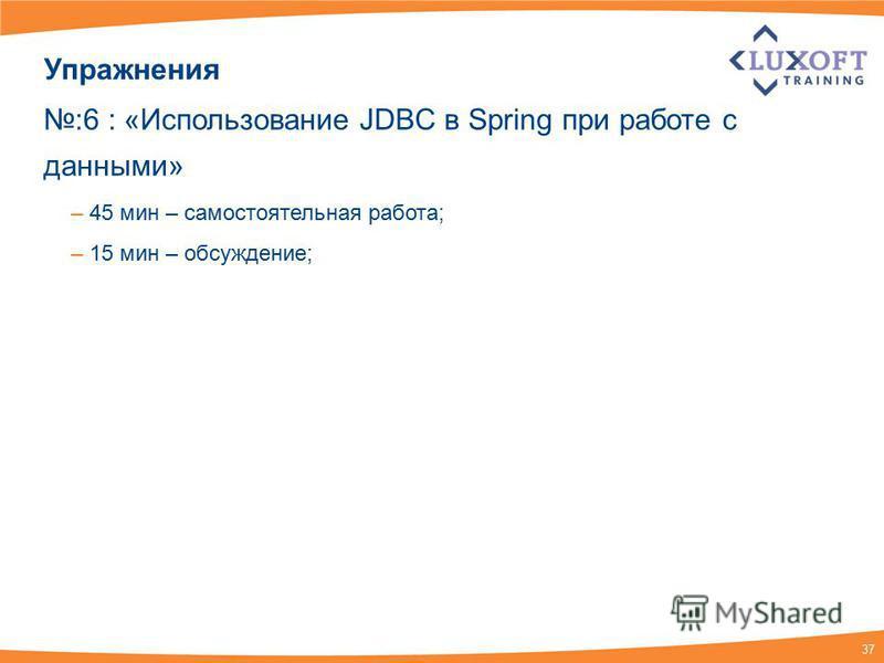 37 Упражнения :6 : «Использование JDBC в Spring при работе с данными» – 45 мин – самостоятельная работа; – 15 мин – обсуждение;