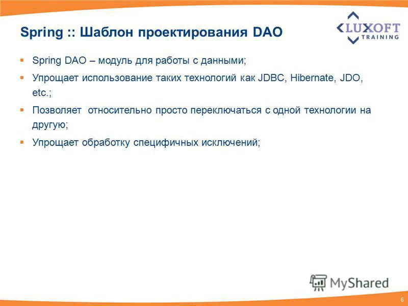 6 Spring :: Шаблон проектирования DAO Spring DAO – модуль для работы с данными; Упрощает использование таких технологий как JDBC, Hibernate, JDO, etc.; Позволяет относительно просто переключаться с одной технологии на другую; Упрощает обработку специ