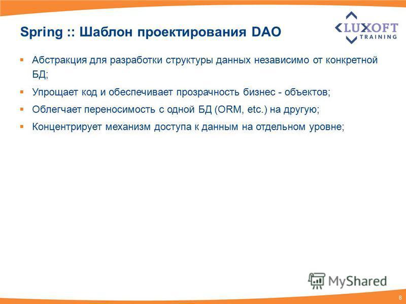 8 Spring :: Шаблон проектирования DAO Абстракция для разработки структуры данных независимо от конкретной БД; Упрощает код и обеспечивает прозрачность бизнес - объектов; Облегчает переносимость с одной БД (ORM, etc.) на другую; Концентрирует механизм