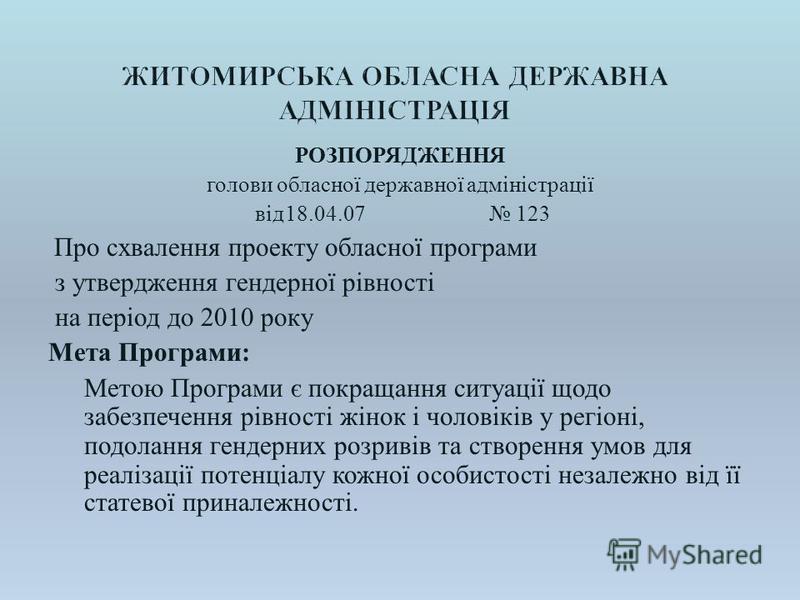 РОЗПОРЯДЖЕННЯ голови обласної державної адміністрації від 18.04.07 123 Про схвалення проекту обласної програми з утвердження гендерної рівності на період до 2010 року Мета Програми : Метою Програми є покращання ситуації щодо забезпечення рівності жін