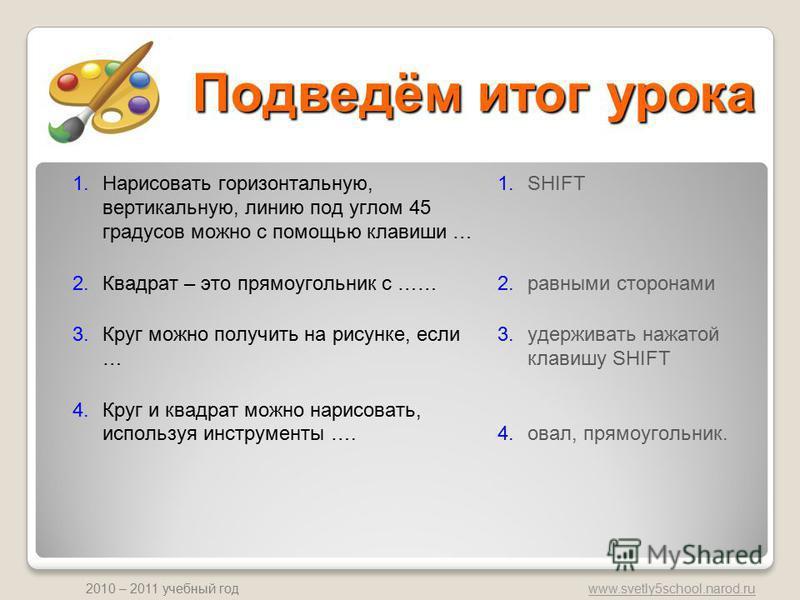 www.svetly5school.narod.ru 2010 – 2011 учебный год Подведём итог урока 1. Нарисовать горизонтальную, вертикальную, линию под углом 45 градусов можно с помощью клавиши … 2. Квадрат – это прямоугольник с …… 3. Круг можно получить на рисунке, если … 4.