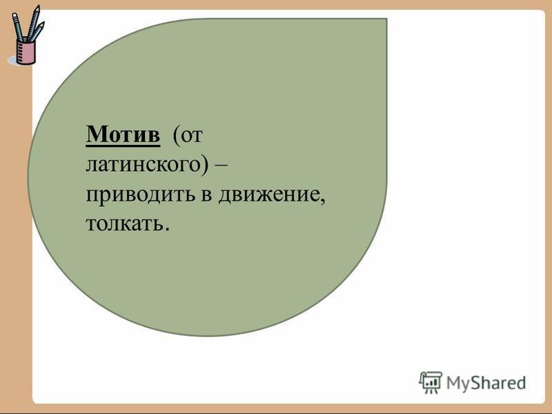 Мотив (от латинского) – приводить в движение, толкать.