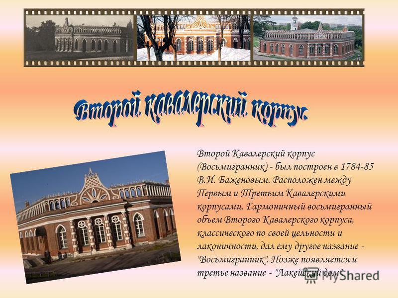 Второй Кавалерский корпус (Восьмигранник) - был построен в 1784-85 В.И. Баженовым. Расположен между Первым и Третьим Кавалерскими корпусами. Гармоничный восьмигранный объем Второго Кавалерского корпуса, классического по своей цельности и лаконичности