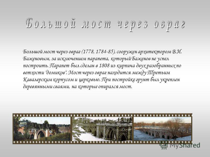 Большой мост через овраг (1778, 1784-85), сооружен архитектором В.И. Баженовым, за исключением парапета, который Баженов не успел построить. Парапет был сделан в 1808 из кирпича двух разобранных по ветхости