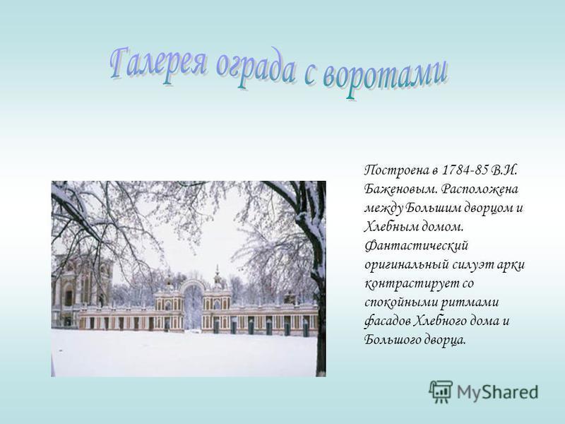 Построена в 1784-85 В.И. Баженовым. Расположена между Большим дворцом и Хлебным домом. Фантастический оригинальный силуэт арки контрастирует со спокойными ритмами фасадов Хлебного дома и Большого дворца.