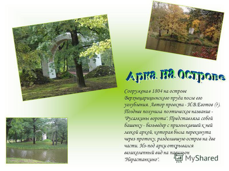 Сооружена в 1804 на острове Верхнецарицынского пруда после его углубления. Автор проекта - И.В.Еготов (?). Позднее получила поэтическое название -