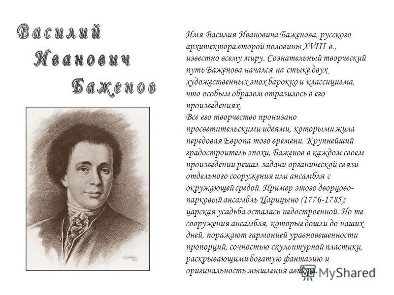 Имя Василия Ивановича Баженова, русского архитектора второй половины XVIII в., известно всему миру. Сознательный творческий путь Баженова начался на стыке двух художественных эпох барокко и классицизма, что особым образом отразилось в его произведени