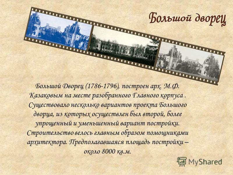 Большой Дворец (1786-1796), построен арх. М.Ф. Казаковым на месте разобранного Главного корпуса. Существовало несколько вариантов проекта Большого дворца, из которых осуществлен был второй, более упрощенный и уменьшенный вариант постройки. Строительс