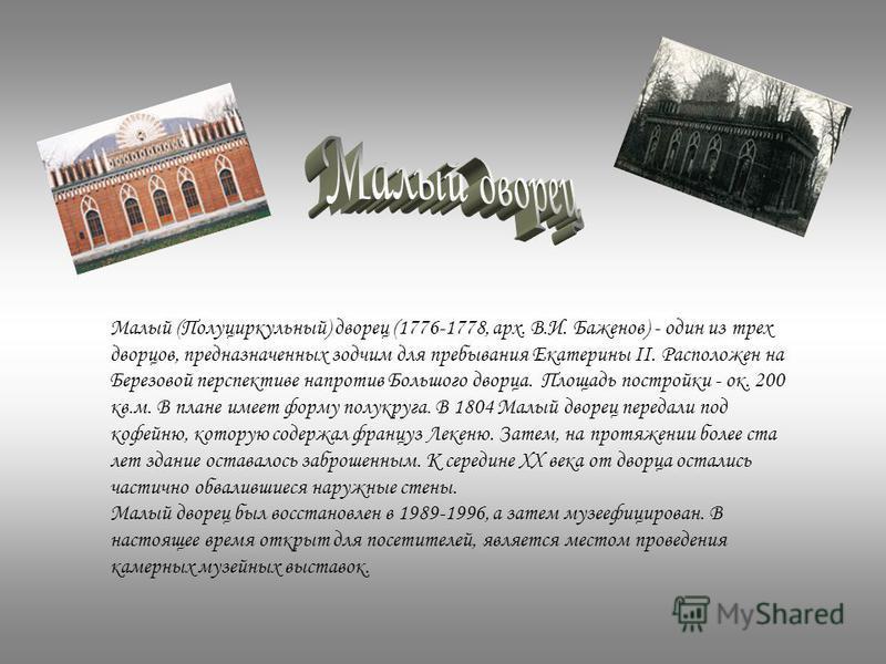 Малый (Полуциркульный) дворец (1776-1778, арх. В.И. Баженов) - один из трех дворцов, предназначенных зодчим для пребывания Екатерины II. Расположен на Березовой перспективе напротив Большого дворца. Площадь постройки - ок. 200 кв.м. В плане имеет фор