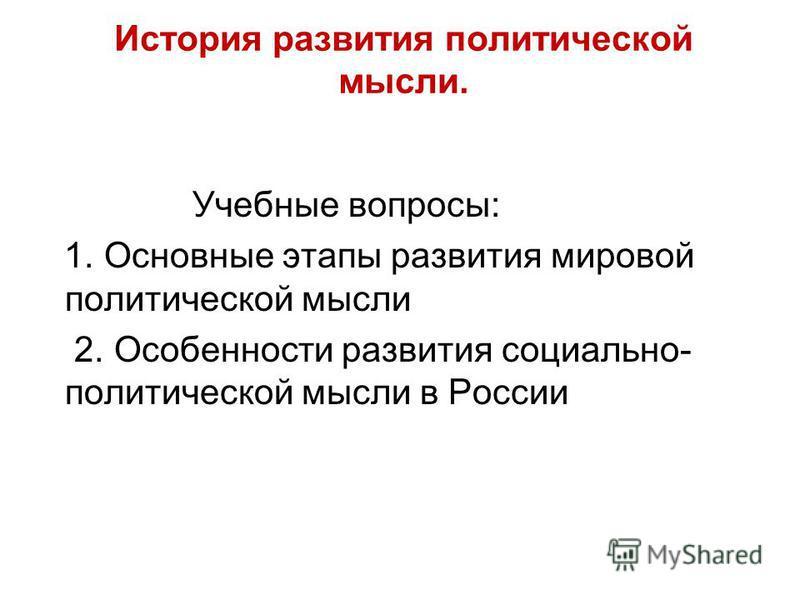 История развития политической мысли. Учебные вопросы: 1. Основные этапы развития мировой политической мысли 2. Особенности развития социально- политической мысли в России