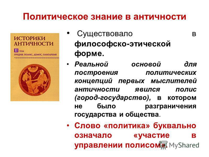 Политическое знание в античности Существовало в философско-этической форме. Реальной основой для построения политических концепций первых мыслителей античности явился полис (город-государство), в котором не было разграничения государства и общества.