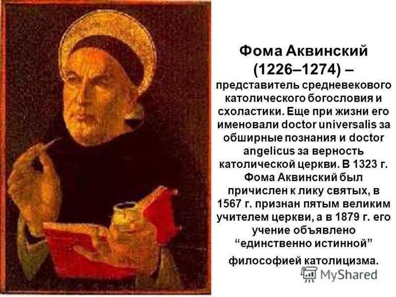 Фома Аквинский (1226–1274) – представитель средневекового католического богословия и схоластики. Еще при жизни его именовали doctor universalis за обширные познания и doctor angelicus за верность католической церкви. В 1323 г. Фома Аквинский был прич