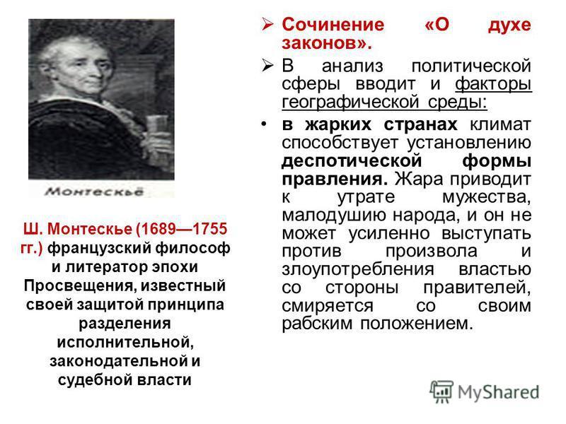 Ш. Монтескье (16891755 гг.) французский философ и литератор эпохи Просвещения, известный своей защитой принципа разделения исполнительной, законодательной и судебной власти Сочинение «О духе законов». В анализ политической сферы вводит и факторы геог