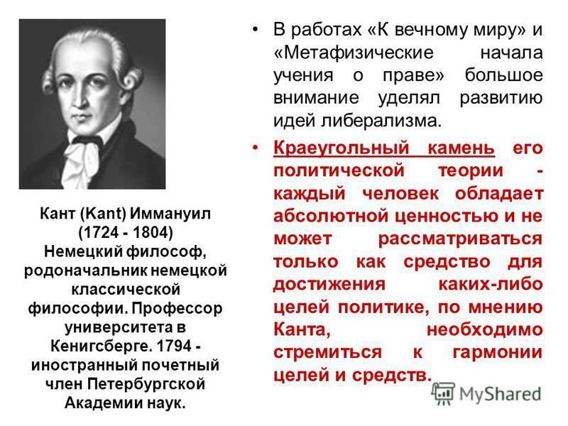 Кант (Kant) Иммануил (1724 - 1804) Немецкий философ, родоначальник немецкой классической философии. Профессор университета в Кенигсберге. 1794 - иностранный почетный член Петербургской Академии наук. В работах «К вечному миру» и «Метафизические начал