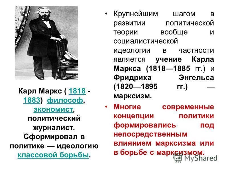 Карл Маркс ( 1818 - 1883) философ, экономист, политический журналист. Сформировал в политике идеологию классовой борьбы.1818 1883 философ экономист классовой борьбы Крупнейшим шагом в развитии политической теории вообще и социалистической идеологии в