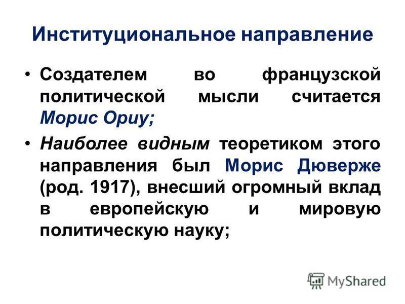 Институциональное направление Создателем во французской политической мысли считается Морис Ориу; Наиболее видным теоретиком этого направления был Морис Дюверже (род. 1917), внесший огромный вклад в европейскую и мировую политическую науку;