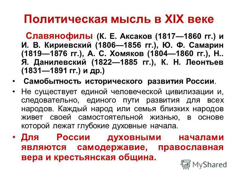 Политическая мысль в XIX веке Славянофилы (К. Е. Аксаков (18171860 гг.) и И. В. Кириевский (18061856 гг.), Ю. Ф. Самарин (18191876 гг.), А. С. Хомяков (18041860 гг.), Н.. Я. Данилевский (18221885 гг.), К. Н. Леонтьев (18311891 гг.) и др.) Самобытност