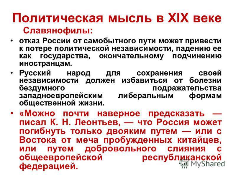 Политическая мысль в XIX веке Славянофилы: отказ России от самобытного пути может привести к потере политической независимости, падению ее как государства, окончательному подчинению иностранцам. Русский народ для сохранения своей независимости должен