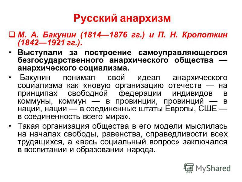 Русский анархизм М. А. Бакунин (18141876 гг.) и П. Н. Кропоткин (18421921 гг.). Выступали за построение самоуправляющегося безгосударственного анархического общества анархического социализма. Бакунин понимал свой идеал анархического социализма как «н