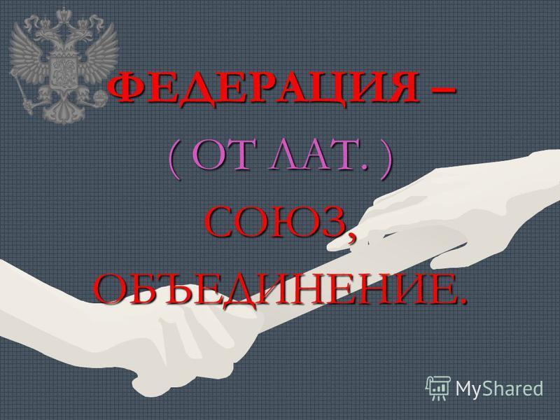 ФЕДЕРАЦИЯ – ( ОТ ЛАТ. ) СОЮЗ,ОБЪЕДИНЕНИЕ.