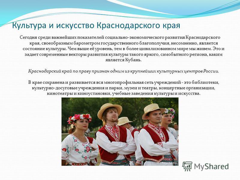Культура и искусство Краснодарского края Сегодня среди важнейших показателей социально-экономического развития Краснодарского края, своеобразным барометром государственного благополучия, несомненно, является состояние культуры. Чем выше её уровень, т