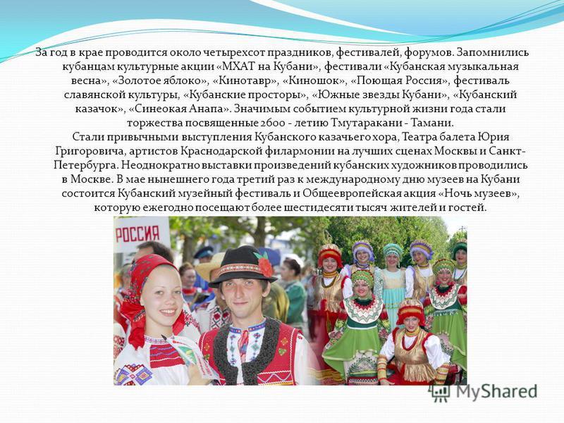 За год в крае проводится около четырехсот праздников, фестивалей, форумов. Запомнились кубанцам культурные акции «МХАТ на Кубани», фестивали «Кубанская музыкальная весна», «Золотое яблоко», «Кинотавр», «Киношок», «Поющая Россия», фестиваль славянской