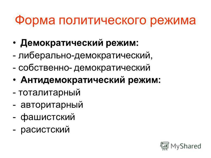 Форма политического режима Демократический режим: - либерально-демократический, - собственно- демократический Антидемократический режим: - тоталитарный -авторитарный -фашистский -расистский