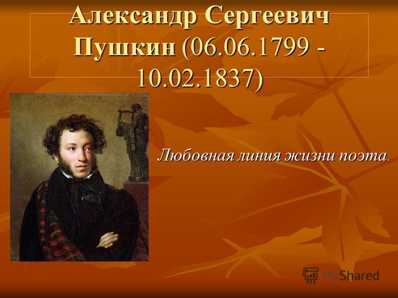 Александр Сергеевич Пушкин (06.06.1799 - 10.02.1837) Любовная линия жизни поэта.