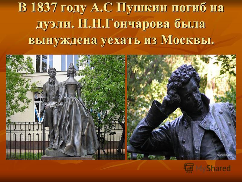 В 1837 году А.С Пушкин погиб на дуэли. Н.Н.Гончарова была вынуждена уехать из Москвы.
