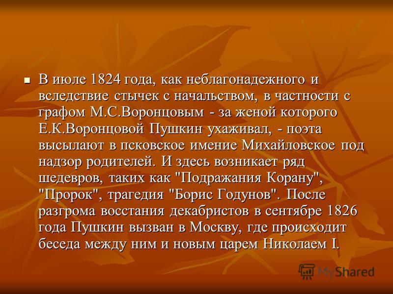 В июле 1824 года, как неблагонадежного и вследствие стычек с начальством, в частности с графом М.С.Воронцовым - за женой которого Е.К.Воронцовой Пушкин ухаживал, - поэта высылают в псковское имение Михайловское под надзор родителей. И здесь возникает