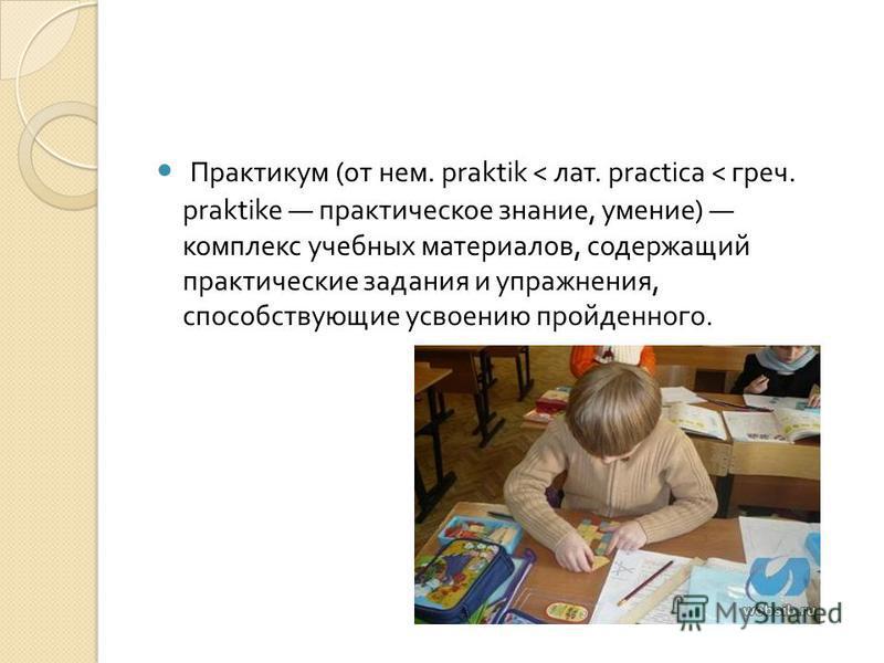 Практикум ( от нем. praktik < лат. practica < греч. praktike практическое знание, умение ) комплекс учебных материалов, содержащий практические задания и упражнения, способствующие усвоению пройденного.