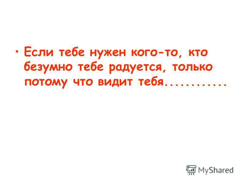Если тебе нужен кого-то, кто безумно тебе радуется, только потому что видит тебя............