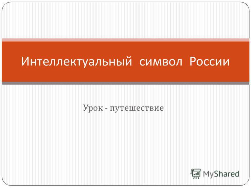 Урок - путешествие Интеллектуальный символ России