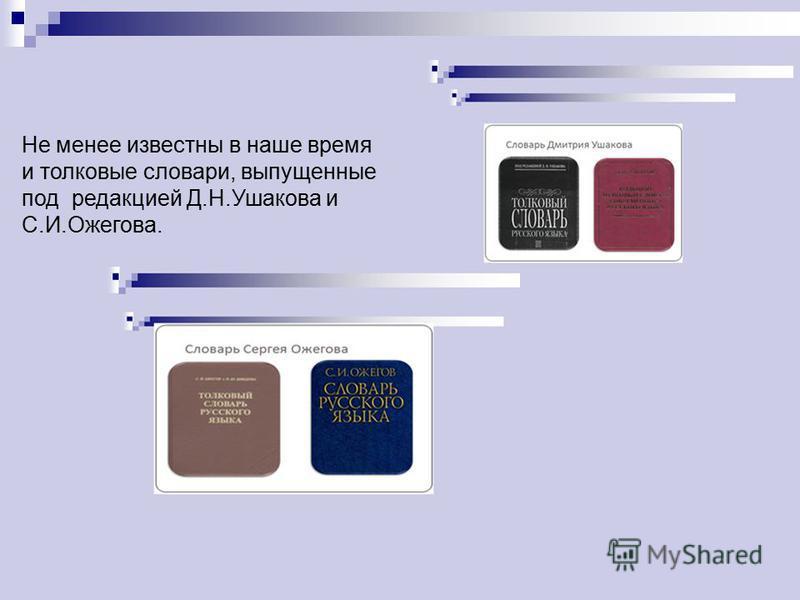 Не менее известны в наше время и толковые словари, выпущенные под редакцией Д.Н.Ушакова и С.И.Ожегова.