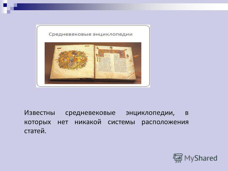 Известны средневековые энциклопедии, в которых нет никакой системы расположения статей.