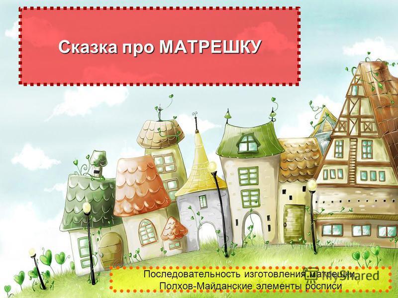 Последовательность изготовления матрешки, Полхов-Майданские элементы росписи Сказка про МАТРЕШКУ