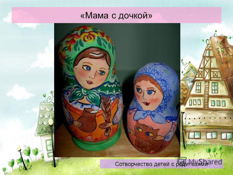 «Мама с дочкой» Сотворчество детей с родителями