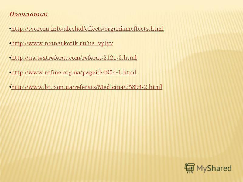 Посилання: http://tvereza.info/alcohol/effects/organismeffects.html http://www.netnarkotik.ru/ua_vplyv http://ua.textreferat.com/referat-2121-3.html http://www.refine.org.ua/pageid-4954-1.html http://www.br.com.ua/referats/Medicina/25394-2.html