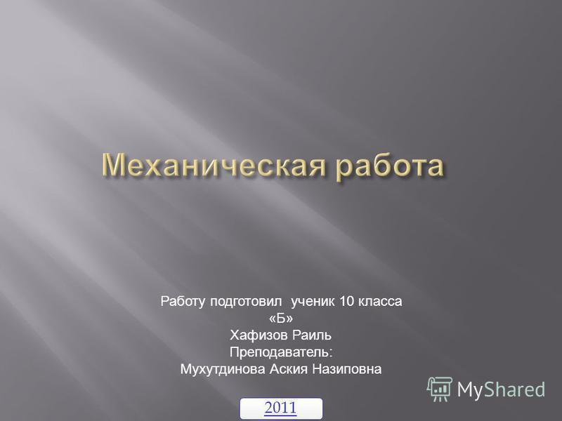 2011 Работу подготовил ученик 10 класса «Б» Хафизов Раиль Преподаватель: Мухутдинова Аския Назиповна