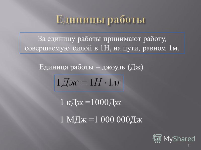 11 За единицу работы принимают работу, совершаемую силой в 1Н, на пути, равном 1 м. Единица работы – джоуль (Дж) 1 к Дж =1000Дж 1 МДж =1 000 000Дж